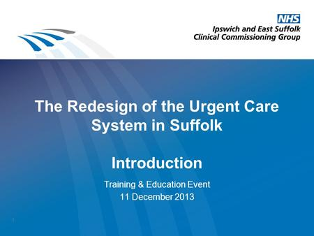 The Redesign of the Urgent Care System in Suffolk Introduction Training & Education Event 11 December 2013 1.