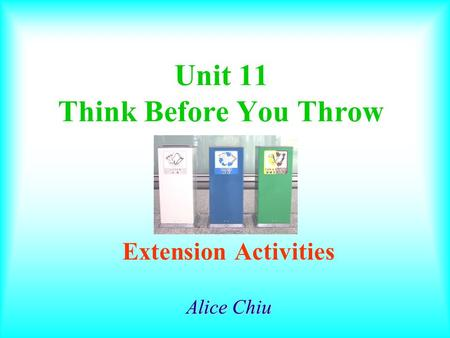 Unit 11 Think Before You Throw Extension Activities Alice Chiu.