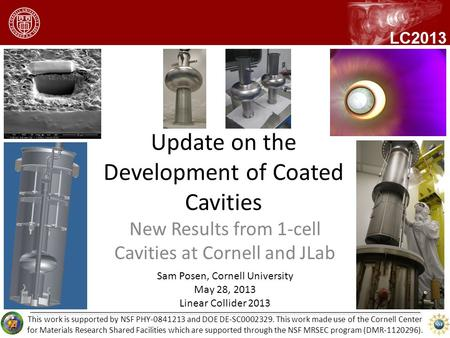 Update on the Development of Coated Cavities New Results from 1-cell Cavities at Cornell and JLab Sam Posen, Cornell University May 28, 2013 Linear Collider.