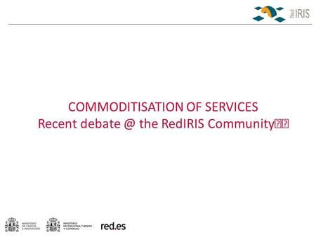 COMMODITISATION OF SERVICES Recent the RedIRIS Community.