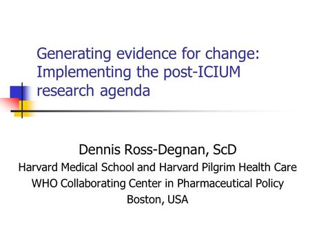 Generating evidence for change: Implementing the post-ICIUM research agenda Dennis Ross-Degnan, ScD Harvard Medical School and Harvard Pilgrim Health Care.