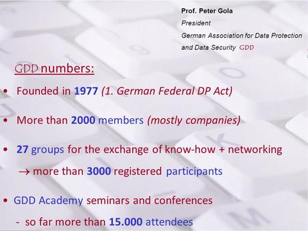 Prof. P. Gola Prof. Peter Gola President German Association for Data Protection and Data Security GDD GDD numbers: Founded in 1977 (1. German Federal DP.