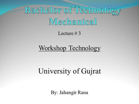 Lecture # 3 Workshop Technology University of Gujrat By: Jahangir Rana.