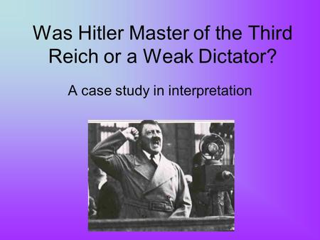 Was Hitler Master of the Third Reich or a Weak Dictator? A case study in interpretation.