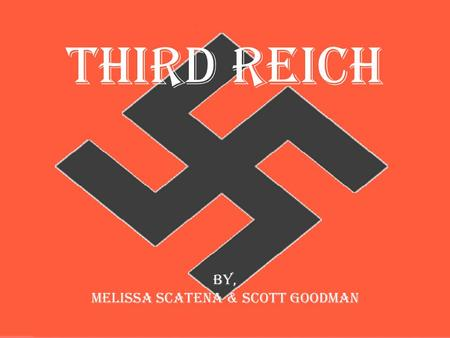 Third Reich By, Melissa Scatena & Scott Goodman. What it the Third Reich The Third Reich was Nazi Germany (1933-45). The First Reich (962-1806) was the.