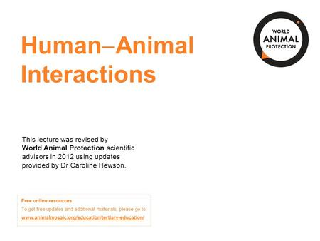 Human  <strong>Animal</strong> Interactions This lecture was revised by World <strong>Animal</strong> Protection scientific advisors in 2012 using updates provided by Dr Caroline Hewson.