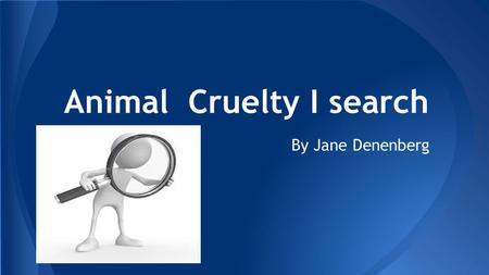 Animal Cruelty I search By Jane Denenberg. ❖ Things from the news ❖ A few ways they were abused ❖ Things from commercials ❖ Some orginazations that are.