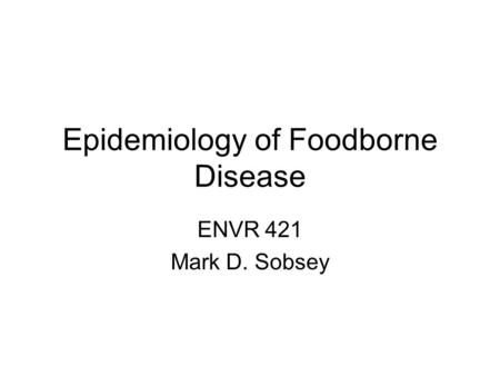 Epidemiology of Foodborne Disease ENVR 421 Mark D. Sobsey.