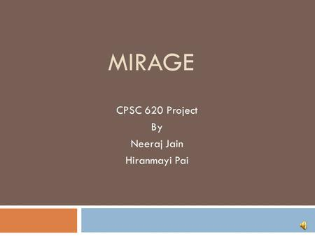 MIRAGE CPSC 620 Project By Neeraj Jain Hiranmayi Pai.