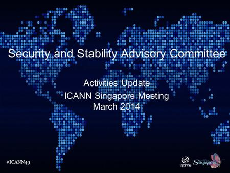#ICANN49 Security and Stability Advisory Committee Activities Update ICANN Singapore Meeting March 2014.