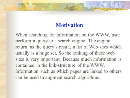 Motivation When searching for information on the WWW, user perform a query to a search engine. The engine return, as the query's result, a list of Web.
