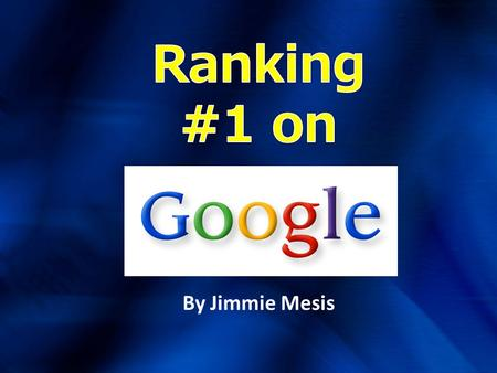By Jimmie Mesis. Why Focus on Google? Here's Why!