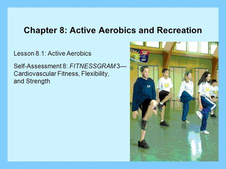 Chapter 8: Active Aerobics and Recreation Lesson 8.1: Active Aerobics Self-Assessment 8: FITNESSGRAM 3— Cardiovascular Fitness, Flexibility, and Strength.