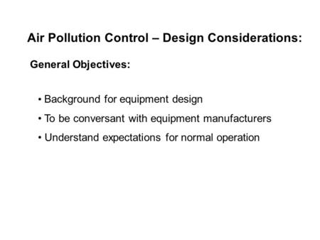 Air Pollution Control – Design Considerations: General Objectives: Background for equipment design To be conversant with equipment manufacturers Understand.