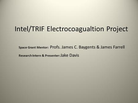 Intel/TRIF Electrocoagualtion Project Space Grant Mentor: Profs. James C. Baygents & James Farrell Research Intern & Presenter: Jake Davis.