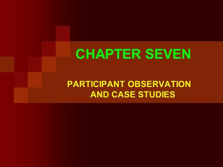 CHAPTER SEVEN PARTICIPANT OBSERVATION AND CASE STUDIES.