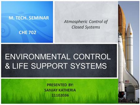 M. TECH. SEMINAR CHE 702 ENVIRONMENTAL CONTROL & LIFE SUPPORT SYSTEMS PRESENTED BY: SANJAY KATHERIA 11102036 Atmospheric Control of Closed Systems.