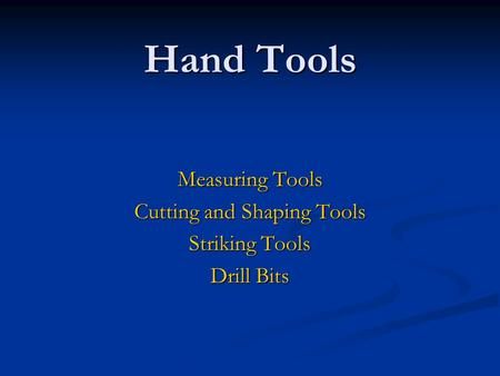 Hand Tools Measuring Tools Cutting and Shaping Tools Striking Tools Drill Bits.