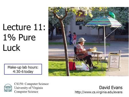 David Evans  CS150: Computer Science University of Virginia Computer Science Lecture 11: 1% Pure Luck Make-up lab hours: