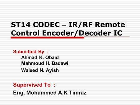 ST14 CODEC – IR/RF Remote Control Encoder/Decoder IC Submitted By : Ahmad K. Obaid Mahmoud H. Badawi Waleed N. Ayish Supervised To : Eng. Mohammed A.K.
