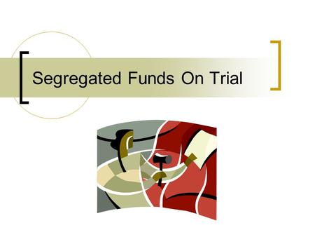 Segregated Funds On Trial. A.The Discovery B.Arguing The Case C.Settlement vs. Judgment D.What Can We Learn From This Case.