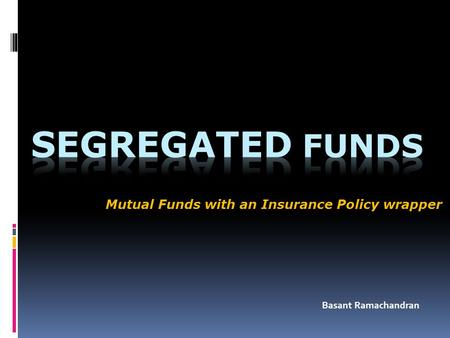 Mutual Funds with an Insurance Policy wrapper Basant Ramachandran.
