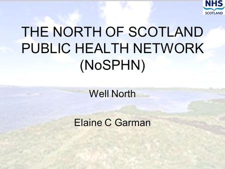 THE NORTH OF SCOTLAND PUBLIC HEALTH NETWORK (NoSPHN) Well North Elaine C Garman.