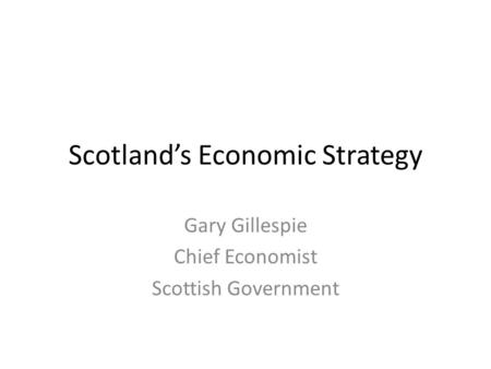 Scotland's Economic Strategy Gary Gillespie Chief Economist Scottish Government.