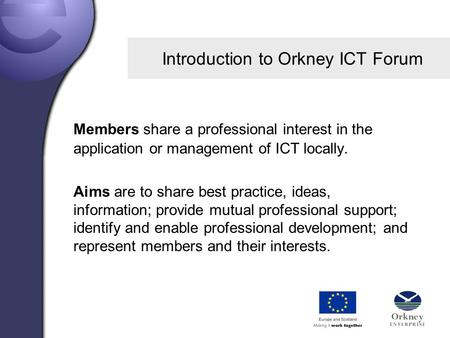 Introduction to Orkney ICT Forum Members share a professional interest in the application or management of ICT locally. Aims are to share best practice,