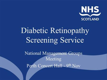 Diabetic Retinopathy Screening Service National Management Groups Meeting Perth Concert Hall - 9 th Nov.