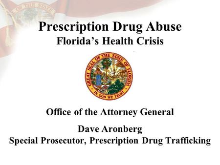 Prescription Drug Abuse Florida's Health Crisis Office of the Attorney General Dave Aronberg Special Prosecutor, Prescription Drug Trafficking.