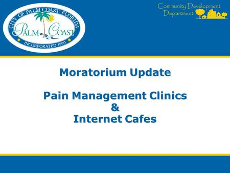 Community Development Department Moratorium Update Pain Management Clinics & Internet Cafes.