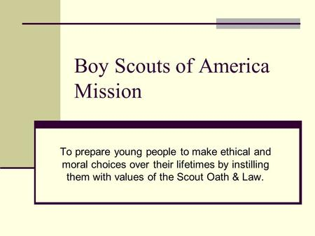 Boy Scouts of America Mission To prepare young people to make ethical and moral choices over their lifetimes by instilling them with values of the Scout.