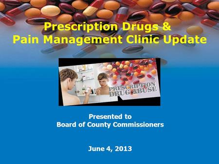 Prescription Drugs & Pain Management Clinic Update Presented to Board of County Commissioners June 4, 2013.