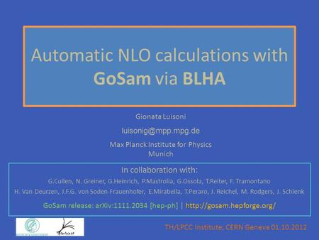 Gionata Luisoni Max Planck Institute for Physics Munich Automatic NLO calculations with GoSam via BLHA In collaboration with: G.Cullen,