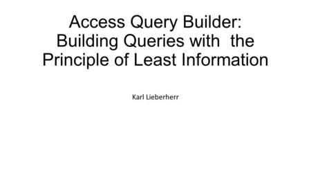 Access Query Builder: Building Queries with the Principle of Least Information Karl Lieberherr.