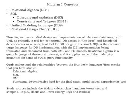 Midterm 1 Concepts Relational Algebra (DB4) SQL Querying and updating (DB5) Constraints and Triggers (DB11) Unified Modeling Language (DB9) Relational.