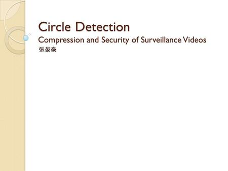 Circle Detection Compression and Security of Surveillance Videos 張晏豪.