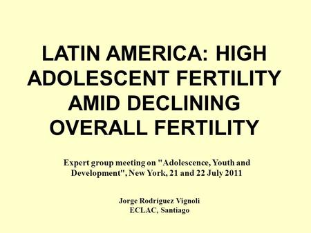 LATIN AMERICA: HIGH ADOLESCENT FERTILITY AMID DECLINING OVERALL FERTILITY Jorge Rodríguez Vignoli ECLAC, Santiago Expert group meeting on Adolescence,