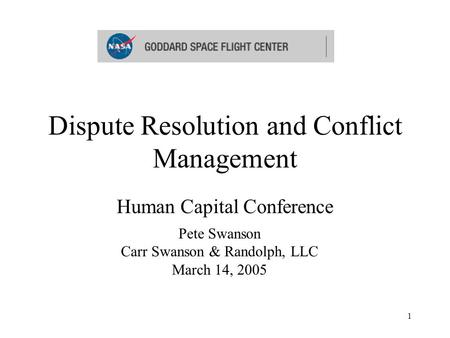 1 Dispute Resolution and Conflict Management Human Capital Conference Pete Swanson Carr Swanson & Randolph, LLC March 14, 2005.