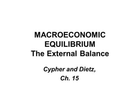 MACROECONOMIC EQUILIBRIUM The External Balance Cypher and Dietz, Ch. 15.