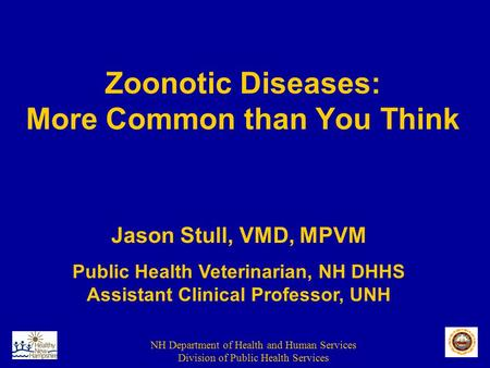 NH Department of Health and Human Services Division of Public Health Services Zoonotic Diseases: More Common than You Think Jason Stull, VMD, MPVM Public.