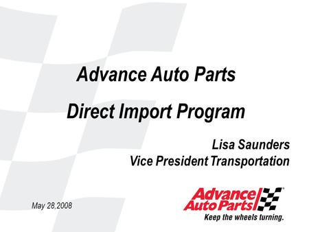 Advance Auto Parts Direct Import Program May 28,2008 Lisa Saunders Vice President Transportation.
