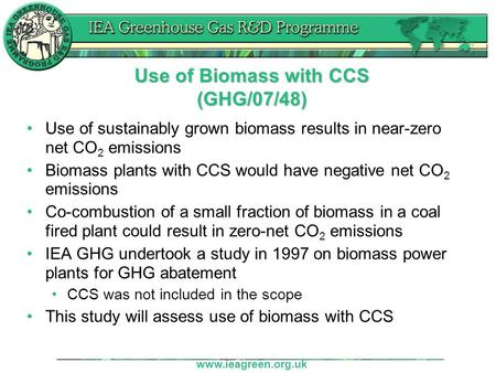 Www.ieagreen.org.uk Use of Biomass with CCS (GHG/07/48) Use of sustainably grown biomass results in near-zero net CO 2 emissions Biomass plants with CCS.