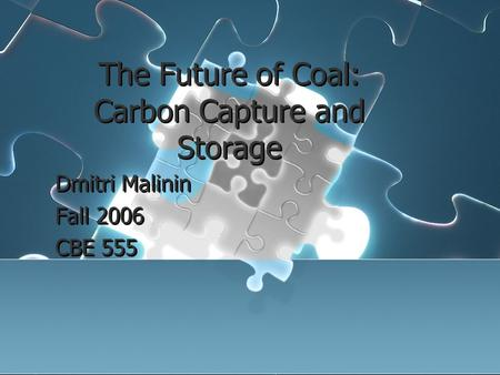 The Future of Coal: Carbon Capture and Storage Dmitri Malinin Fall 2006 CBE 555 Dmitri Malinin Fall 2006 CBE 555.