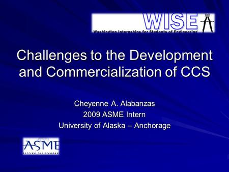 Challenges to the Development and Commercialization of CCS Cheyenne A. Alabanzas 2009 ASME Intern University of Alaska – Anchorage.
