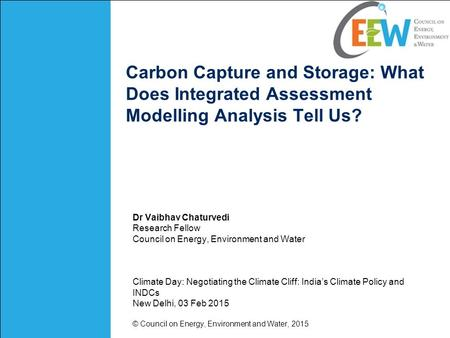 Carbon Capture and Storage: What Does Integrated Assessment Modelling Analysis Tell Us? Dr Vaibhav Chaturvedi Research Fellow Council on Energy, Environment.