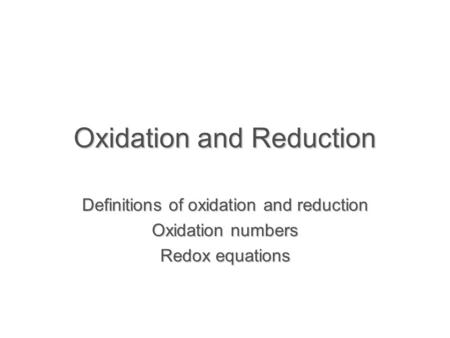 Oxidation and Reduction Definitions of oxidation and reduction Oxidation numbers Redox equations.