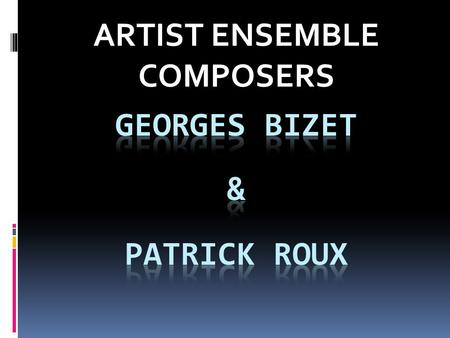 ARTIST ENSEMBLE COMPOSERS. GEORGES BIZET -Born in Paris, France on October 25, 1838. - Father - singing teacher and hairdresser/wigmaker. Mother – accomplished.