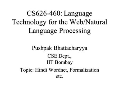 CS626-460: Language Technology for the Web/Natural Language Processing Pushpak Bhattacharyya CSE Dept., IIT Bombay Topic: Hindi Wordnet, Formalization.